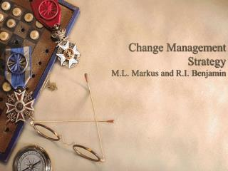 Change Management Strategy M.L. Markus and R.I. Benjamin