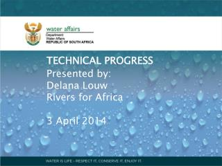 TECHNICAL PROGRESS Presented by: Delana Louw Rivers for Africa 3 April 2014