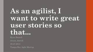 As an  agilist , I want to write great user stories so that...