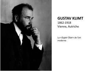 GUSTAV KLIMT 1862-1918 Vienne, Autriche L a  « Super Star »  de l'art moderne