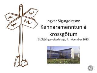 Ingvar Sigurgeirsson Kennaramenntun á krossgötum Skólaþing sveitarfélaga, 4. nóvember 2013