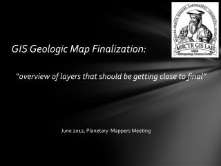 GIS Geologic Map Finalization: �overview of layers that should be getting close to final�