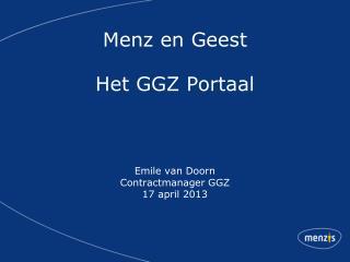 Menz en Geest Het GGZ Portaal Emile van Doorn Contractmanager GGZ 17 april 2013