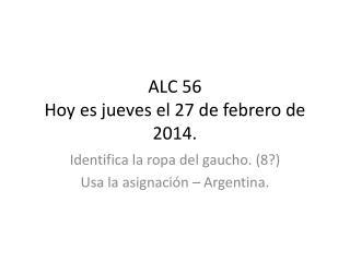 ALC 56 Hoy  es jueves  el 27 de  febrero  de 2014.