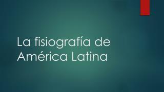 La  fisiograf í a  de  Am é rica Latina