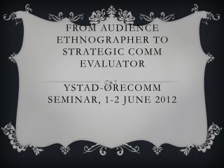 From  Audience Ethnographer  to Strategic  Comm  Evaluator Ystad-Ørecomm Seminar, 1-2 June 2012