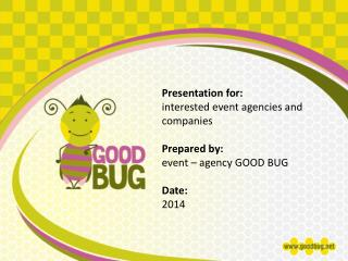 Presentation for: i nterested e vent agencies and companies Prepared by: event – agency GOOD BUG
