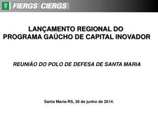 LANÇAMENTO REGIONAL DO  PROGRAMA GAÚCHO DE CAPITAL INOVADOR