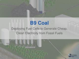 B9  Coal Deploying Fuel Cells to Generate Cheap, Clean Electricity from Fossil Fuels