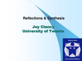 Reflections & Synthesis Joy Clancy University of  Twente