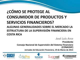 José Luis Arce Presidente Consejo Nacional de Supervisi ón del Sistema Financiero (CONASSIF)