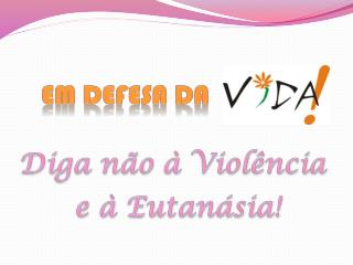 Diga não à Violência  e  à Eutanásia!