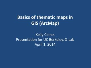 Basics of thematic maps in GIS ( ArcMap ) Kelly  Clonts Presentation for UC Berkeley, D-Lab