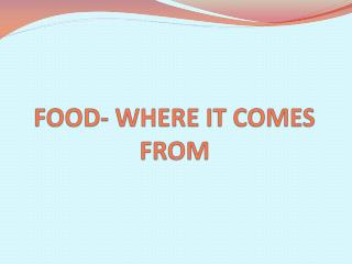 FOOD- WHERE IT COMES FROM