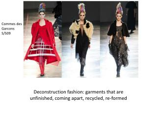 Deconstruction fashion:  garments that are unfinished, coming apart,  recycled,  re-formed