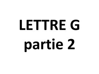 LETTRE  G partie 2
