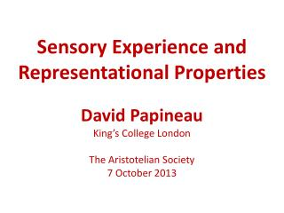 Sensory Exp erience and  Representational Properties David  Papineau King's  College  London