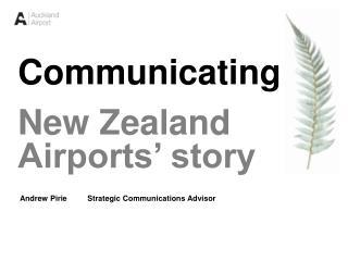 Communicating New Zealand Airports' story  Andrew Pirie Strategic Communications Advisor