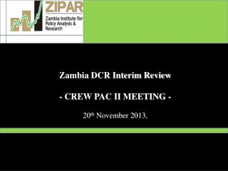 Zambia DCR Interim Review - CREW PAC II MEETING - 20 th  November 2013,