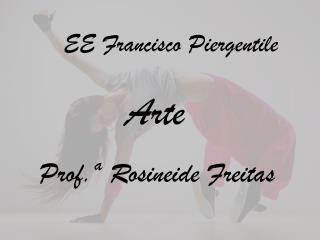 EE  Francisco  Piergentile Arte Prof.ª  Rosineide Freitas