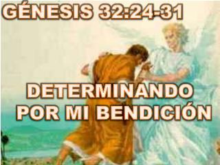 GÉNESIS 32:24-31 DETERMINANDO POR MI BENDICIÓN