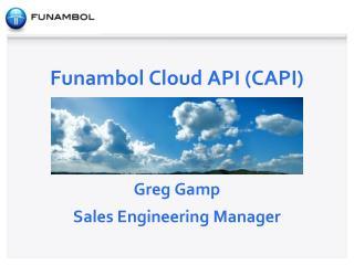 Funambol Cloud API (CAPI ) Greg  Gamp Sales Engineering Manager