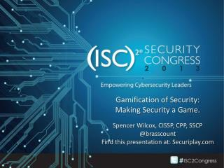 Gamification of Security: Making Security a Game. Spencer Wilcox, CISSP, CPP, SSCP @ brasscount