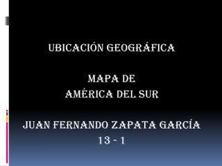 UBICACIÓN GEOGRÁFICA MAPA DE AMÉRICA del sur Juan Fernando zapata García 13 - 1