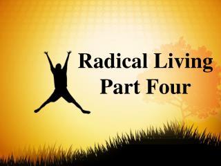 Radical Living  Part  Four
