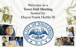 Welcome to a  Town Hall Meeting  hosted by  Mayor Frank  Huttle  III