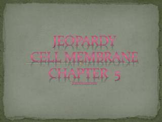 Jeopardy Cell Membrane Chapter  5 Jordyn Gardner