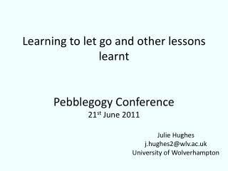 Learning  to let go and other lessons  learnt Pebblegogy Conference 21 st  June 2011
