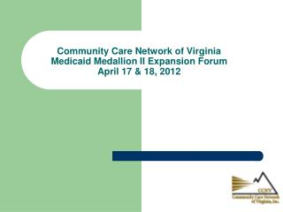 Community Care Network of Virginia Medicaid Medallion II  Expansion Forum April 17 & 18, 2012