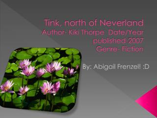 Tink, north of Neverland  Author- Kiki Thorpe  Date/Year published-2007  Genre- Fiction