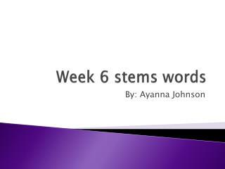 Week 6 stems words