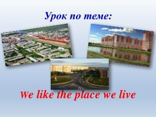 W e  like the place we live