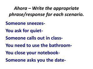 Ahora – Write the appropriate  phrase/response  for each scenario.