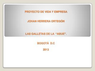 """PROYECTO DE VIDA Y EMPRESA JOHAN HERRERA ORTEGÓN LAS GALLETAS DE LA  """"ABUE"""".  BOGOTÁ  D.C 2013"""