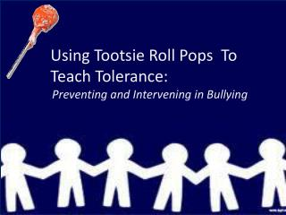 Using Tootsie Roll Pops  To Teach Tolerance: Preventing and Intervening in Bullying