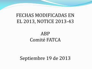 FECHAS MODIFICADAS EN EL 2013, NOTICE 2013-43 ABP  Comité FATCA Septiembre 19 de 2013
