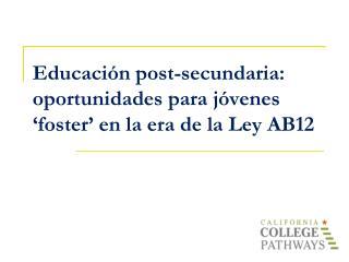 Educación  post- secundaria :   o portunidades p ara j óvenes  'foster ' en la era de la Ley AB12