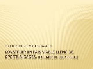 CONSTRUIR UN PAIS VIABLE LLENO DE OPORTUNIDADES.  CRECIMIENTO/DESARROLLO
