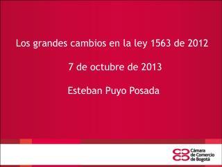 Los grandes cambios en la ley 1563 de 2012   7 de octubre de 2013  Esteban Puyo Posada