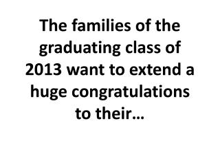 The families of the graduating class of 2013 want to extend a huge congratulations  to their…