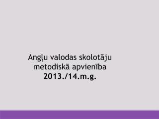 Angļu  valodas skolotāju  metodiskā apvienība 2013./14.m.g.