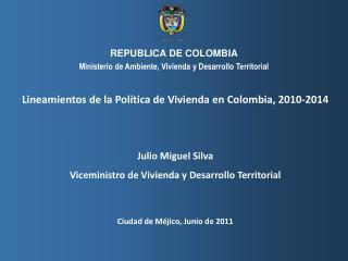 Lineamientos de la Política  de  Vivienda en Colombia,  2010-2014  Julio Miguel Silva