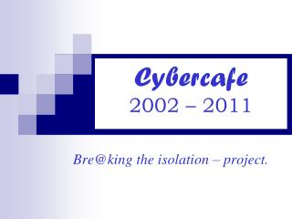 Cybercafe 2002 – 2011