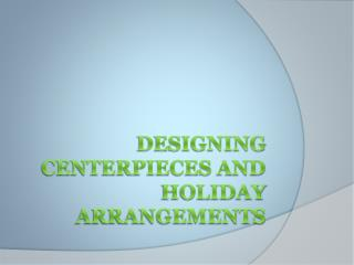 Designing Centerpieces and Holiday Arrangements