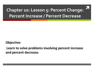 Chapter 10: Lesson 5: Percent Change:  Percent Increase / Percent Decrease