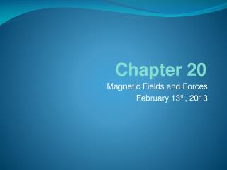 Magnetic Fields and  Forces February 13 th , 2013